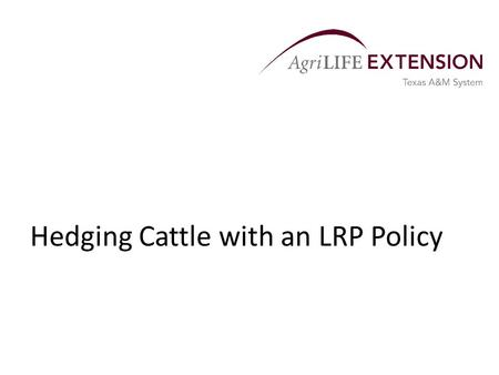 Hedging Cattle with an LRP Policy. Overview  Livestock producers have always had to manage in uncertain environments.  Price uncertainty is as common.
