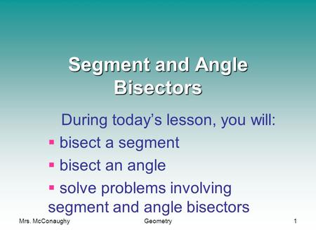 Mrs. McConaughyGeometry1 Segment and Angle Bisectors During today's lesson, you will:  bisect a segment  bisect an angle  solve problems involving segment.