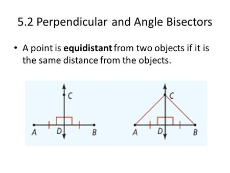 5.2 Perpendicular and Angle Bisectors A point is equidistant from two objects if it is the same distance from the objects.