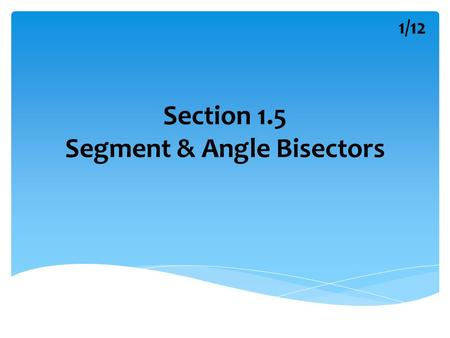 Section 1.5 Segment & Angle Bisectors 1/12. A Segment Bisector A B M k A segment bisector is a segment, ray, line or plane that intersects a segment at.