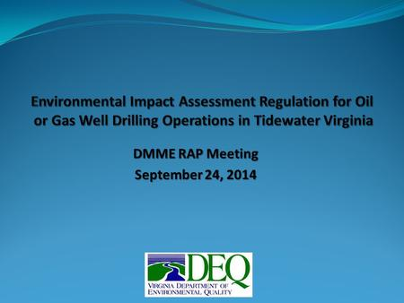 "DMME RAP Meeting September 24, 2014. EIA Regulation – Outline 9VAC15-20 ""Guidelines for the Preparation of Environmental Impact Assessments for Oil or."
