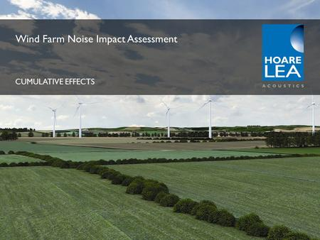 Www.hoareleaacoustics.com ACOUSTICS Wind Farm Noise Impact Assessment CUMULATIVE EFFECTS.