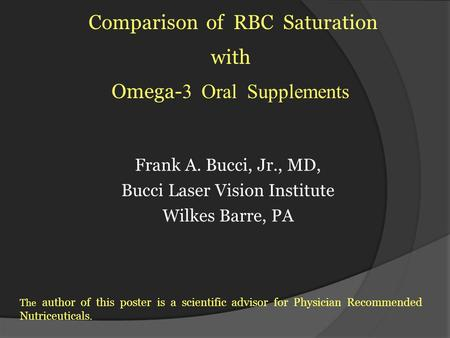 Frank A. Bucci, Jr., MD, Bucci Laser Vision Institute Wilkes Barre, PA Comparison of RBC Saturation with Omega- 3 Oral Supplements The author of this poster.