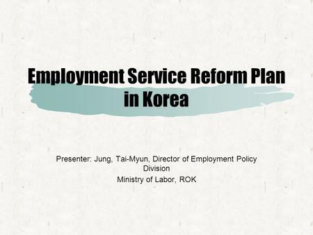 Employment Service Reform Plan in Korea Presenter: Jung, Tai-Myun, Director of Employment Policy Division Ministry of Labor, ROK.