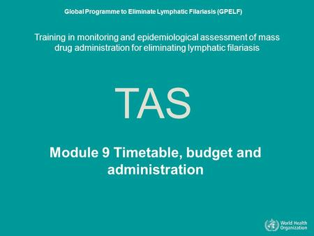 Module 9 Timetable, budget and administration TAS Global Programme to Eliminate Lymphatic Filariasis (GPELF) Training in monitoring and epidemiological.