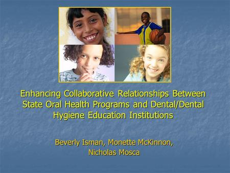 Enhancing Collaborative Relationships Between State Oral Health Programs and Dental/Dental Hygiene Education Institutions Beverly Isman, Monette McKinnon,