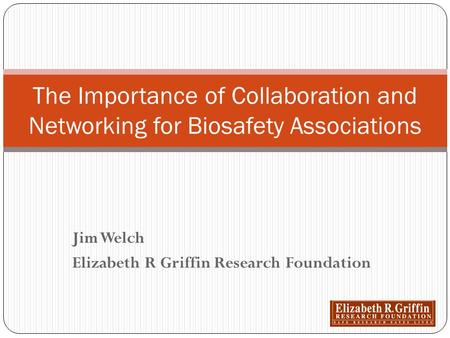 Jim Welch Elizabeth R Griffin Research Foundation The Importance of Collaboration and Networking for Biosafety Associations.