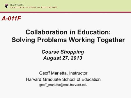 Collaboration in Education: Solving Problems Working Together Geoff Marietta, Instructor Harvard Graduate School of Education