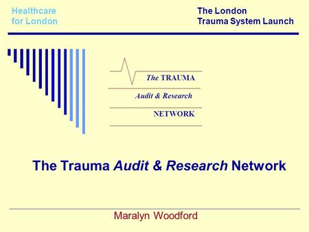 Healthcare The London for LondonTrauma System Launch Maralyn Woodford The TRAUMA Audit & Research NETWORK The Trauma Audit & Research Network.