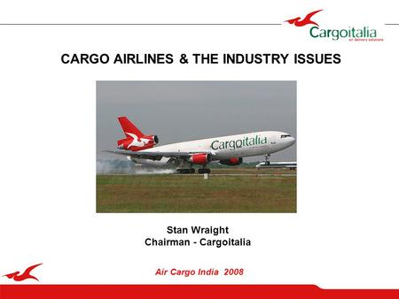 1 CARGO AIRLINES & THE INDUSTRY ISSUES Air Cargo India 2008 Stan Wraight Chairman - Cargoitalia.