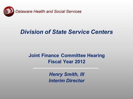 Division of State Service Centers Joint Finance Committee Hearing Fiscal Year 2012 Henry Smith, III Interim Director.