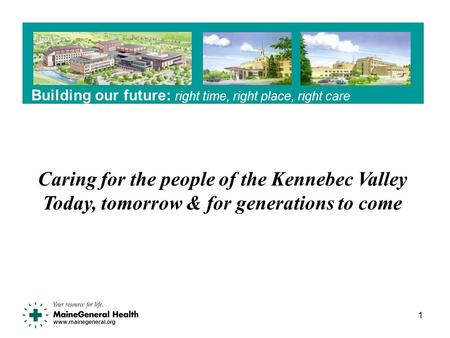 Www.mainegeneral.org Building our future: right time, right place, right care 1 Caring for the people of the Kennebec Valley Today, tomorrow & for generations.