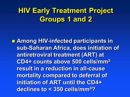HIV Early Treatment Project Groups 1 and 2 n Among HIV-infected participants in sub-Saharan Africa, does initiation of antiretroviral treatment (ART) at.