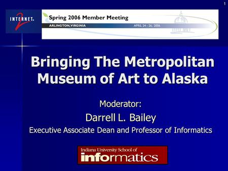 1 Bringing The Metropolitan Museum of Art to Alaska Moderator: Darrell L. Bailey Executive Associate Dean and Professor of Informatics.