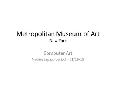 Metropolitan Museum of Art New York Computer Art Nadine Jaghab period 4 01/16/15.