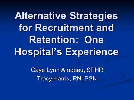 Alternative Strategies for Recruitment and Retention: One Hospital's Experience Gaye Lynn Ambeau, SPHR Tracy Harris, RN, BSN.