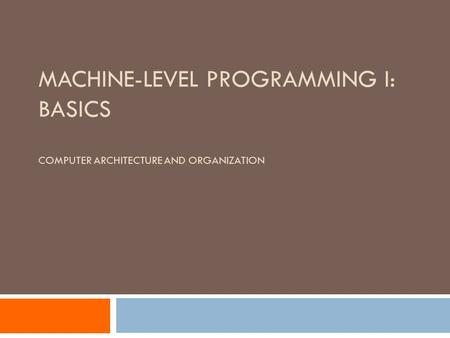 MACHINE-LEVEL PROGRAMMING I: BASICS COMPUTER ARCHITECTURE AND ORGANIZATION.