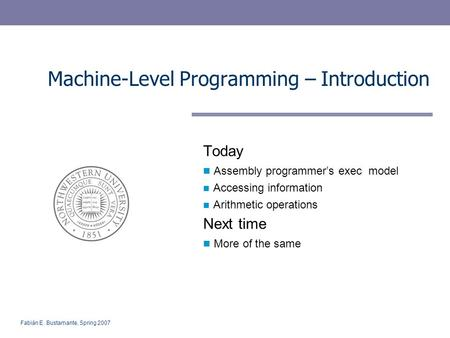 Fabián E. Bustamante, Spring 2007 Machine-Level Programming – Introduction Today Assembly programmer's exec model Accessing information Arithmetic operations.