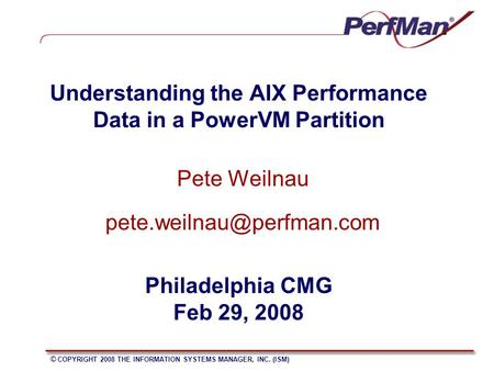 © COPYRIGHT 2008 THE INFORMATION SYSTEMS MANAGER, INC. (ISM) Understanding the AIX Performance Data in a PowerVM Partition Pete Weilnau