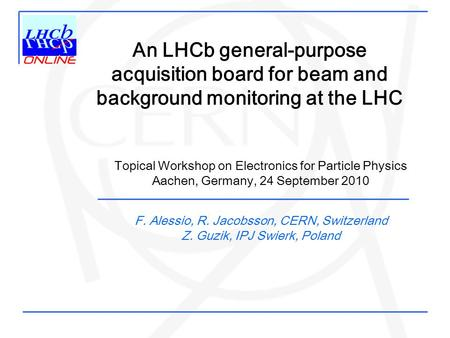 An LHCb general-purpose acquisition board for beam and background monitoring at the LHC F. Alessio, R. Jacobsson, CERN, Switzerland Z. Guzik, IPJ Swierk,