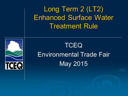 Long Term 2 (LT2) Enhanced Surface Water Treatment Rule TCEQ Environmental Trade Fair May 2015.