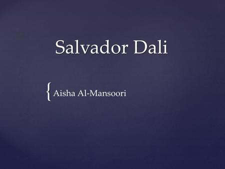 { Salvador Dali Aisha Al-Mansoori. Place & Date of Birth/ & Death Place and Date of Birth: May 11, 1904 / Figueres Place and Date of Death: January 23,