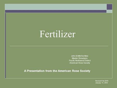 Fertilizer Revised Feb 2015 January 11, 2012 John & Mitchie Moe Master Rosarians Pacific Northwest District American Rose Society A Presentation from the.