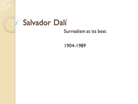Salvador Dalí Surrealism at its best 1904-1989. Family Ties Father- Lawyer, discourages artistic side Mother- taught art to Dali at age 3 ◦ Began formal.