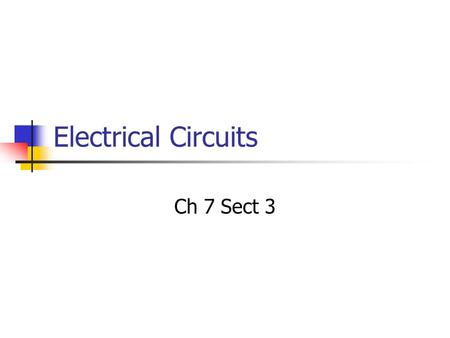 Electrical Circuits Ch 7 Sect 3. Electrical Circuits Electrical circuits will always have a minimum of 3 parts 1.Voltage Source-A device that provides.