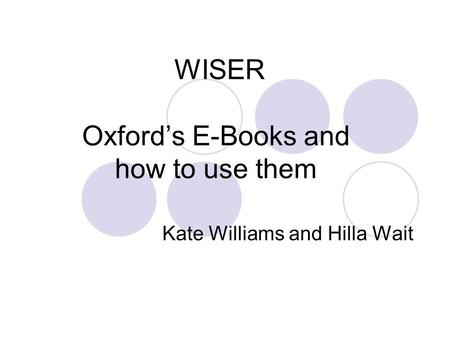 WISER Oxford's E-Books and how to use them Kate Williams and Hilla Wait.