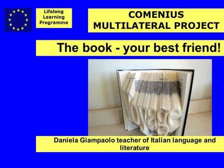 The book - your best friend! Daniela Giampaolo teacher of Italian language and literature Lifelong Learning Programme COMENIUS MULTILATERAL PROJECT.