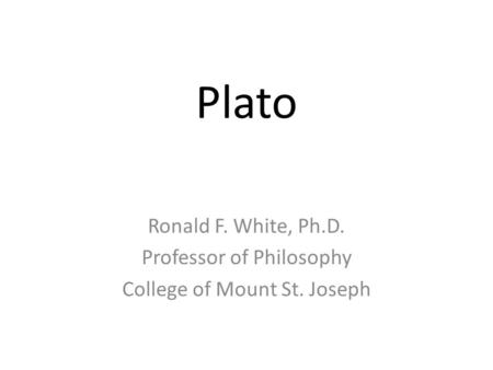 Plato Ronald F. White, Ph.D. Professor of Philosophy College of Mount St. Joseph.
