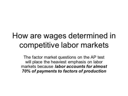 How are wages determined in competitive labor markets The factor market questions on the AP test will place the heaviest emphasis on labor markets because.