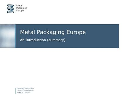Metal Packaging Europe An Introduction (summary) Infinitely Recyclable Endless Possibilities Metal is Forever.