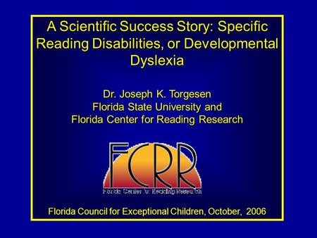 A Scientific Success Story: Specific Reading Disabilities, or Developmental Dyslexia Dr. Joseph K. Torgesen Florida State University and Florida Center.