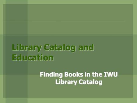 Library Catalog and Education Finding Books in the IWU Library Catalog.