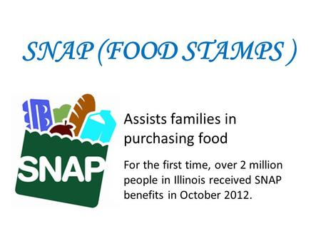 SNAP (FOOD STAMPS ) Assists families in purchasing food For the first time, over 2 million people in Illinois received SNAP benefits in October 2012.