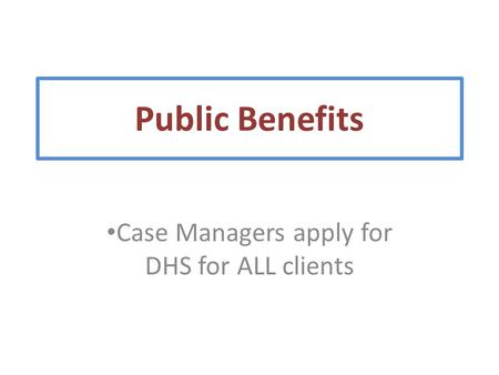 Case Managers apply for DHS for ALL clients Public Benefits.