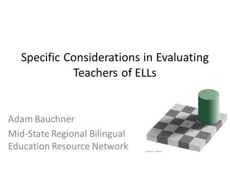 Specific Considerations in Evaluating Teachers of ELLs Adam Bauchner Mid-State Regional Bilingual Education Resource Network.