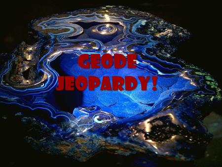 Geode Jeopardy! Geode Jeopardy! Better Safe than Quarry Exclusive Extrusive Never Meta- morphosis I didn't Like My Sediments, Exactly 10 20 30 40 50.