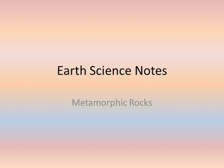 Earth Science Notes Metamorphic Rocks. Objective I can… Define Metamorphic Rock. Classify Metamorphic Rock. Explain types of Metamorphism. Describe grades.