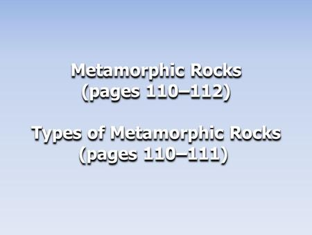 Metamorphic Rocks (pages 110–112) Types of Metamorphic Rocks (pages 110–111) (pages 110–111) Metamorphic Rocks (pages 110–112) Types of Metamorphic Rocks.