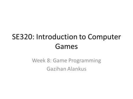 SE320: Introduction to Computer Games Week 8: Game Programming Gazihan Alankus.