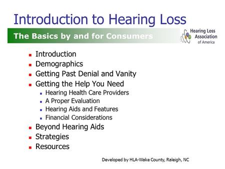 Developed by HLA-Wake County, Raleigh, NC Introduction to Hearing Loss Introduction Demographics Getting Past Denial and Vanity Getting the Help You Need.