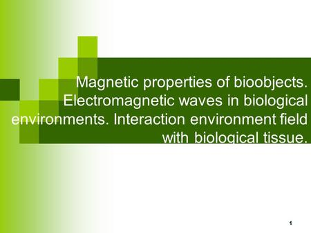 1 Magnetic properties of bioobjects. Electromagnetic waves in biological environments. Interaction environment field with biological tissue.