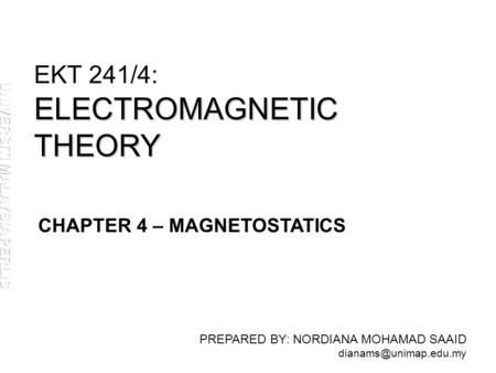ELECTROMAGNETIC THEORY EKT 241/4: ELECTROMAGNETIC THEORY PREPARED BY: NORDIANA MOHAMAD SAAID CHAPTER 4 – MAGNETOSTATICS.