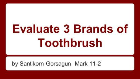 Evaluate 3 Brands of Toothbrush by Santikorn Gorsagun Mark 11-2.
