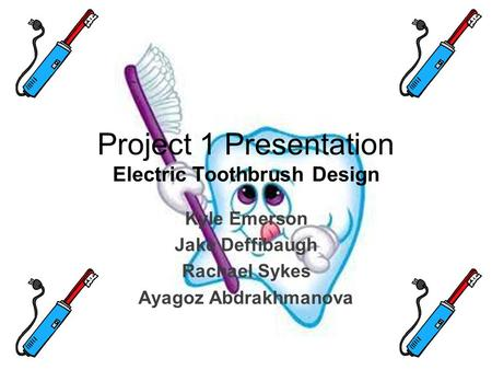 Project 1 Presentation Electric Toothbrush Design Kyle Emerson Jake Deffibaugh Rachael Sykes Ayagoz Abdrakhmanova.