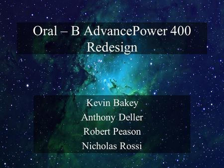 Oral – B AdvancePower 400 Redesign Kevin Bakey Anthony Deller Robert Peason Nicholas Rossi.