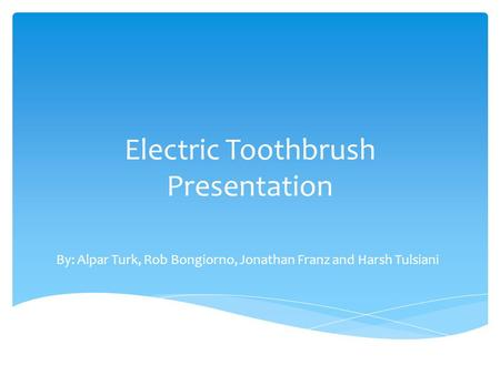 Electric Toothbrush Presentation By: Alpar Turk, Rob Bongiorno, Jonathan Franz and Harsh Tulsiani.